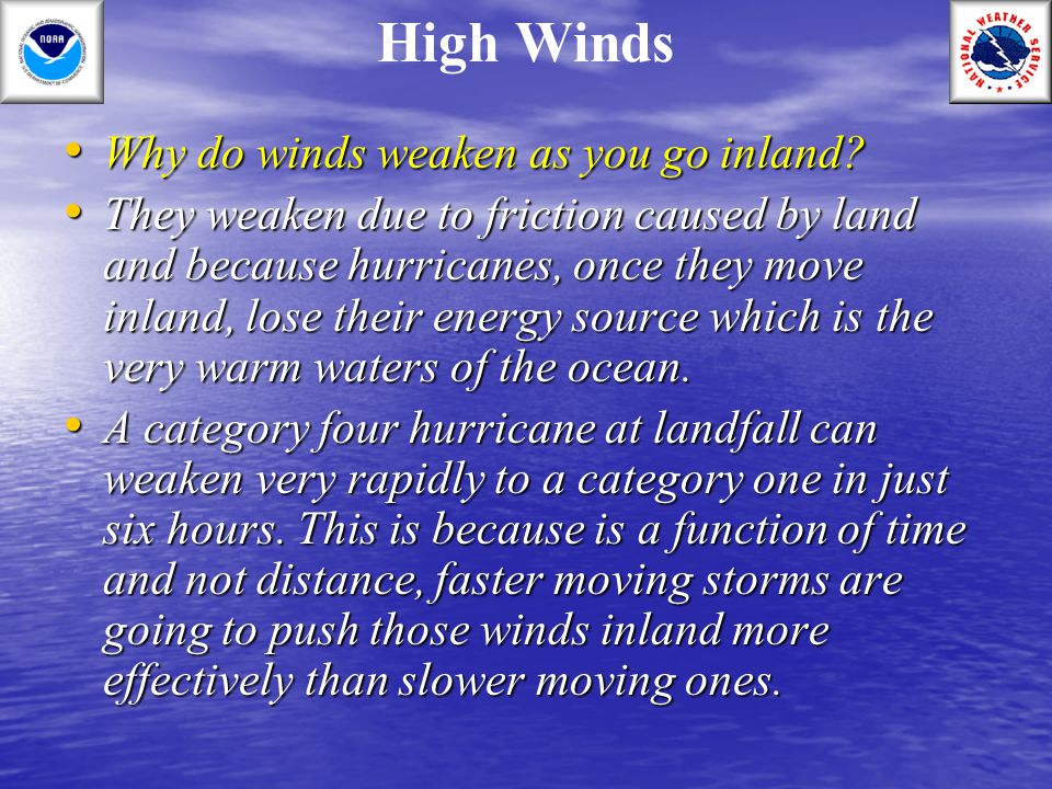 High Winds Why do winds weaken as you go inland? Why do winds weaken as you go inland? They weaken due to friction caused by land and because hurrican