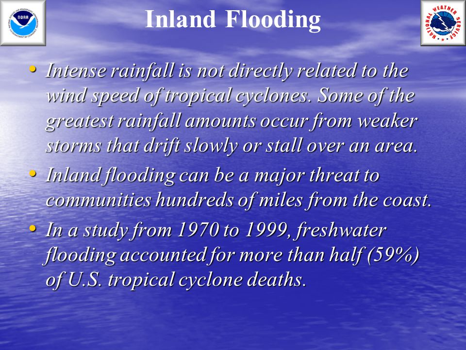 Inland Flooding Intense rainfall is not directly related to the wind speed of tropical cyclones. Some of the greatest rainfall amounts occur from weak