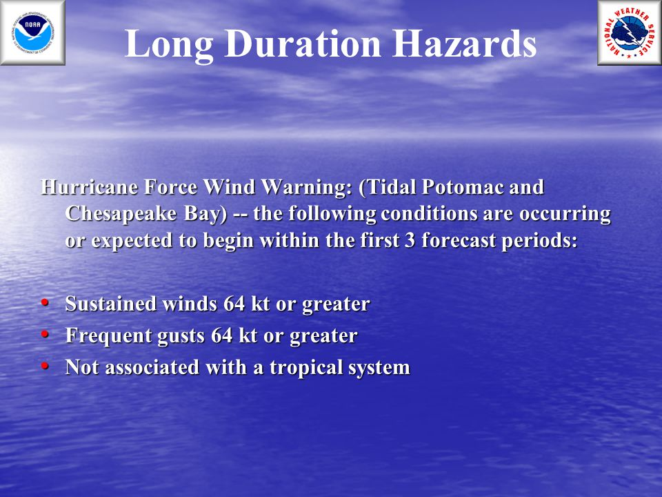 Long Duration Hazards Hurricane Force Wind Warning: (Tidal Potomac and Chesapeake Bay) -- the following conditions are occurring or expected to begin