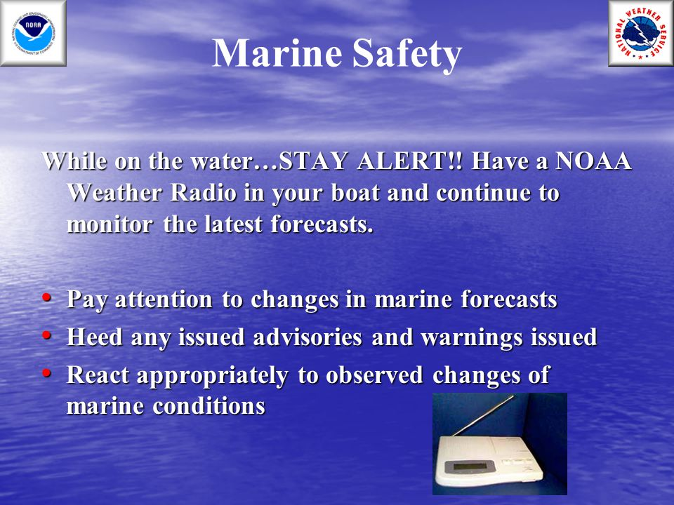 Marine Safety While on the water…STAY ALERT!! Have a NOAA Weather Radio in your boat and continue to monitor the latest forecasts. Pay attention to ch