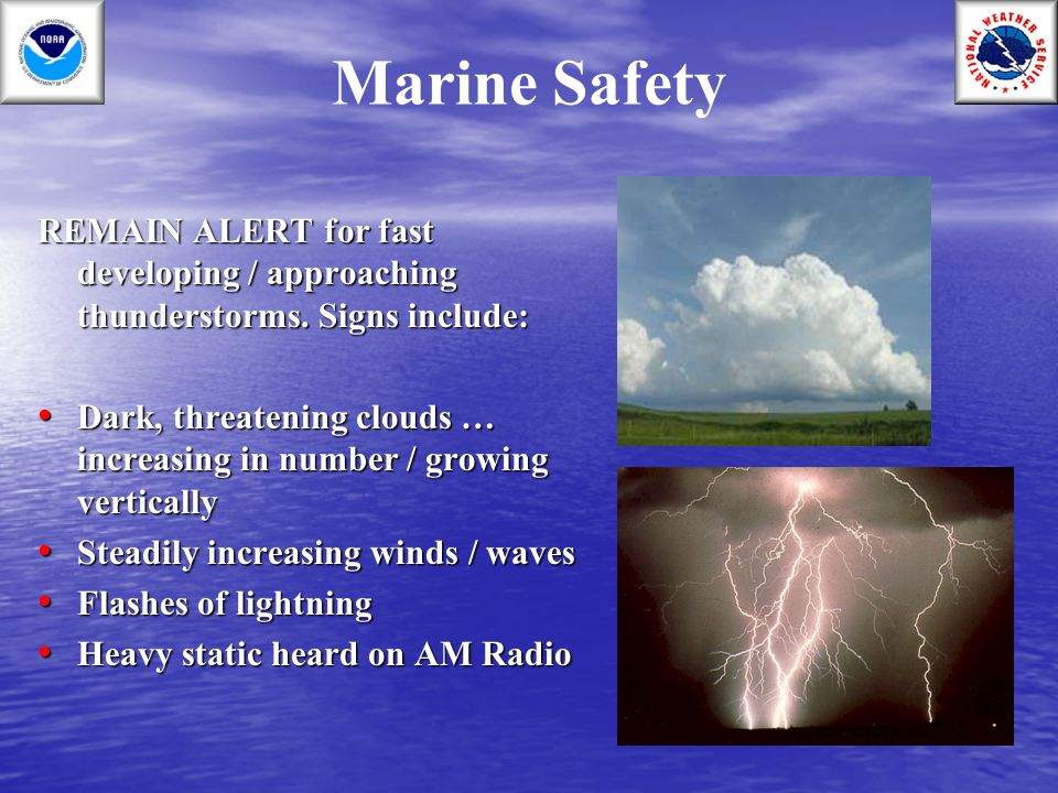 Marine Safety REMAIN ALERT for fast developing / approaching thunderstorms. Signs include: Dark, threatening clouds … increasing in number / growing v