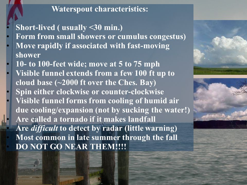 Waterspout characteristics: Short-lived ( usually <30 min.) Form from small showers or cumulus congestus) Move rapidly if associated with fast-moving