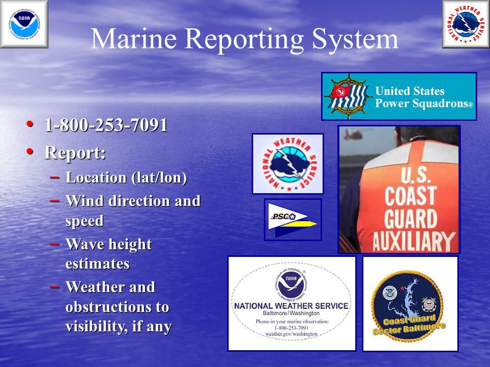 Marine Reporting System 1-800-253-7091 1-800-253-7091 Report: Report: – Location (lat/lon) – Wind direction and speed – Wave height estimates – Weathe