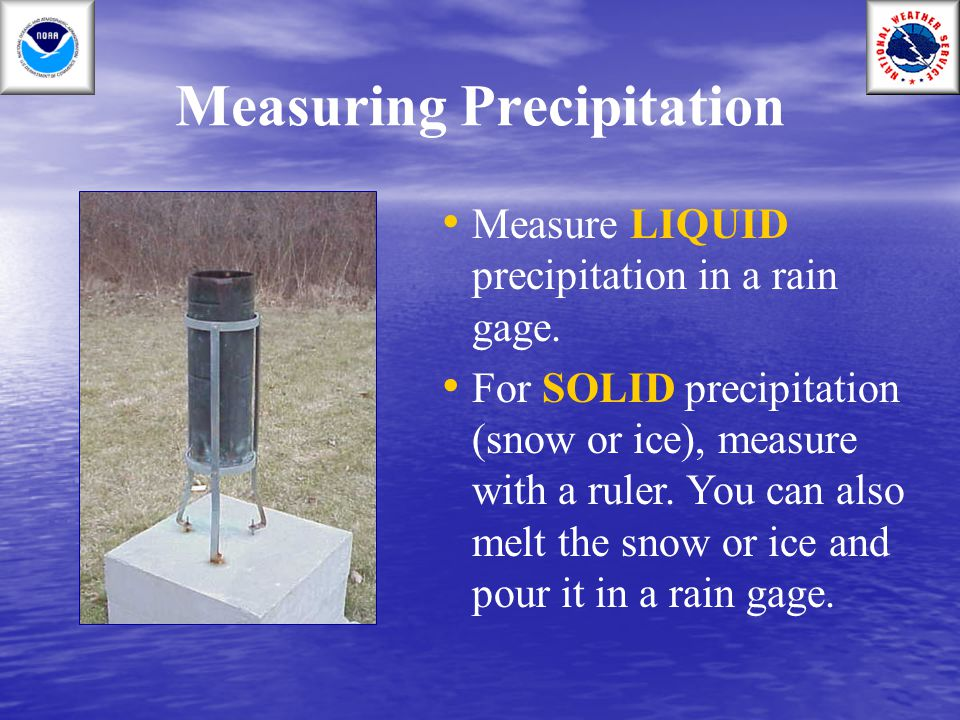 Measuring Precipitation Measure LIQUID precipitation in a rain gage. For SOLID precipitation (snow or ice), measure with a ruler. You can also melt th
