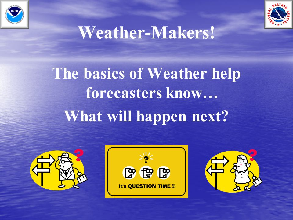 Weather-Makers! The basics of Weather help forecasters know… What will happen next?
