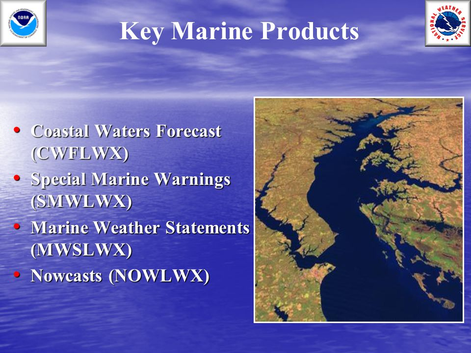 Coastal Waters Forecast Issued a minimum of 4 times / day Issued a minimum of 4 times / day Amendments issued as necessary Amendments issued as necessary Each CWF goes out 5 days, with each period covering 12 hours Each CWF goes out 5 days, with each period covering 12 hours Used by small pleasure boaters to large commercial transport ships.