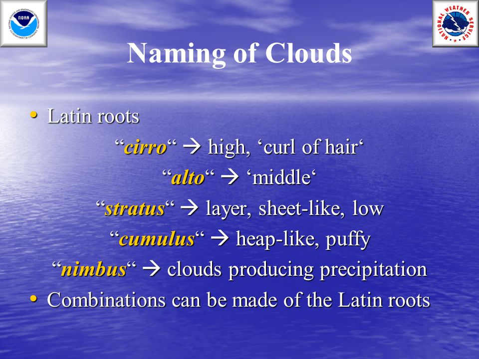 "Naming of Clouds Latin roots Latin roots ""cirro""  high, 'curl of hair' ""alto""  'middle' ""stratus""  layer, sheet-like, low ""cumulus""  heap-like, pu"