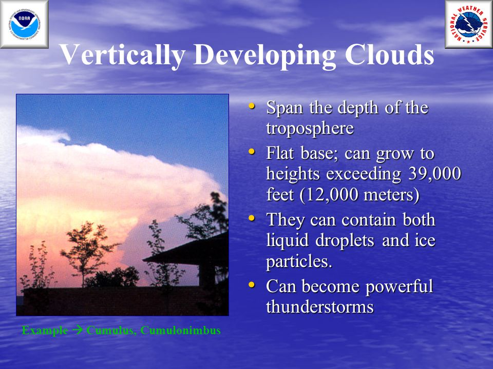 Vertically Developing Clouds Span the depth of the troposphere Span the depth of the troposphere Flat base; can grow to heights exceeding 39,000 feet