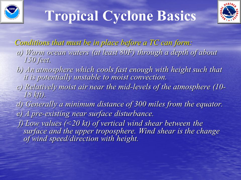 Tropical Cyclone Basics Conditions that must be in place before a TC can form: a) Warm ocean waters (at least 80F) through a depth of about 150 feet.