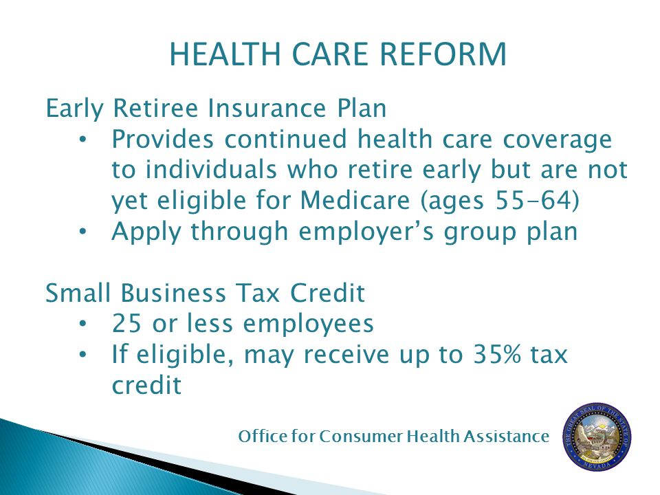 HEALTH CARE REFORM Early Retiree Insurance Plan Provides continued health care coverage to individuals who retire early but are not yet eligible for Medicare (ages 55-64) Apply through employer's group plan Small Business Tax Credit 25 or less employees If eligible, may receive up to 35% tax credit Office for Consumer Health Assistance