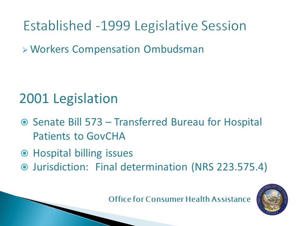 Office for Consumer Health Assistance  Workers Compensation Ombudsman 2001 Legislation  Senate Bill 573 – Transferred Bureau for Hospital Patients to GovCHA  Hospital billing issues  Jurisdiction: Final determination (NRS 223.575.4)