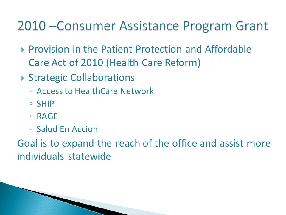  Provision in the Patient Protection and Affordable Care Act of 2010 (Health Care Reform)  Strategic Collaborations ◦ Access to HealthCare Network ◦ SHIP ◦ RAGE ◦ Salud En Accion Goal is to expand the reach of the office and assist more individuals statewide