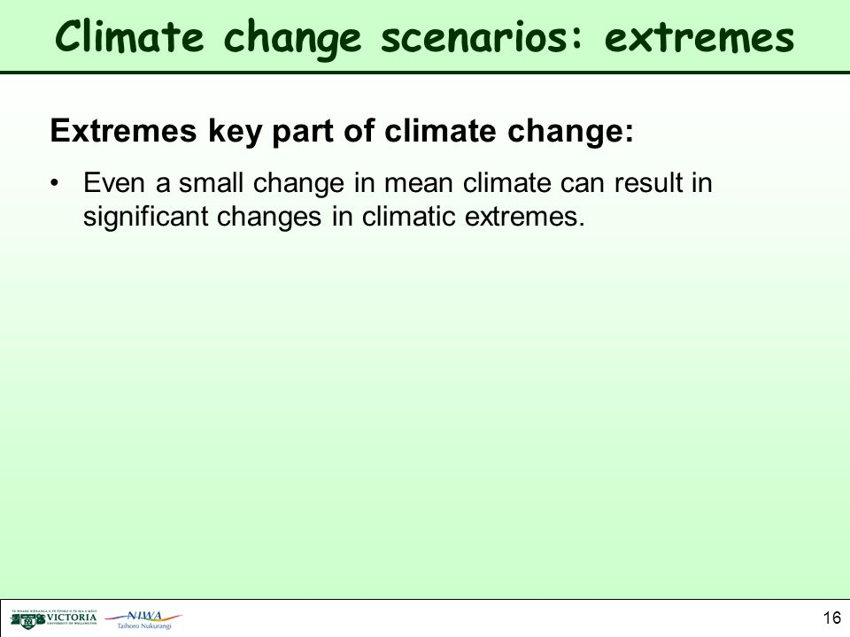 16 Climate change scenarios: extremes Extremes key part of climate change: Even a small change in mean climate can result in significant changes in cl