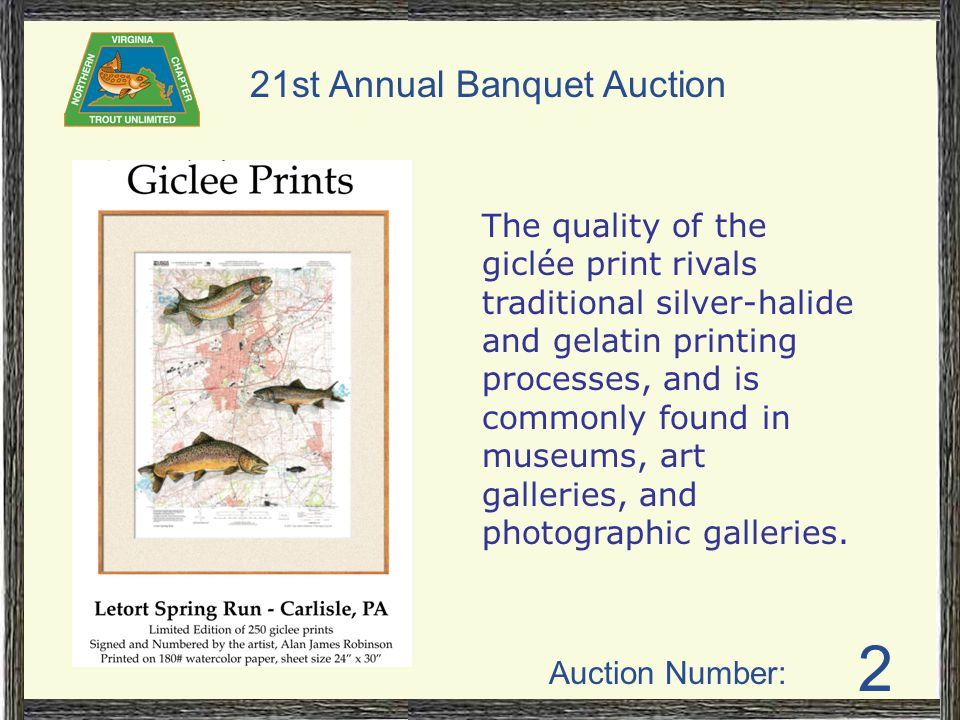 Auction Number: 21st Annual Banquet Auction 2 The quality of the giclée print rivals traditional silver-halide and gelatin printing processes, and is commonly found in museums, art galleries, and photographic galleries.