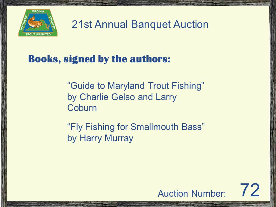 Auction Number: 21st Annual Banquet Auction 72 Books, signed by the authors: Guide to Maryland Trout Fishing by Charlie Gelso and Larry Coburn Fly Fishing for Smallmouth Bass by Harry Murray