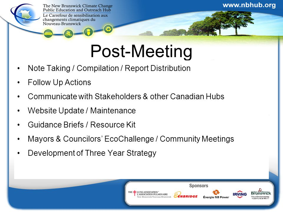 Post-Meeting Note Taking / Compilation / Report Distribution Follow Up Actions Communicate with Stakeholders & other Canadian Hubs Website Update / Maintenance Guidance Briefs / Resource Kit Mayors & Councilors' EcoChallenge / Community Meetings Development of Three Year Strategy
