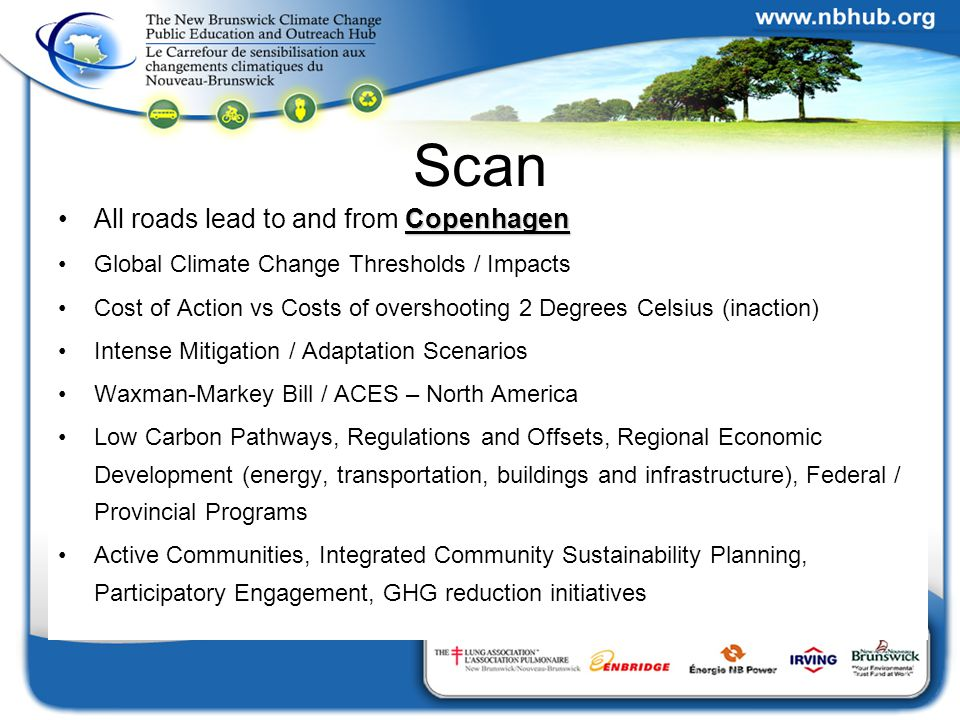 Scan CopenhagenAll roads lead to and from Copenhagen Global Climate Change Thresholds / Impacts Cost of Action vs Costs of overshooting 2 Degrees Celsius (inaction) Intense Mitigation / Adaptation Scenarios Waxman-Markey Bill / ACES – North America Low Carbon Pathways, Regulations and Offsets, Regional Economic Development (energy, transportation, buildings and infrastructure), Federal / Provincial Programs Active Communities, Integrated Community Sustainability Planning, Participatory Engagement, GHG reduction initiatives