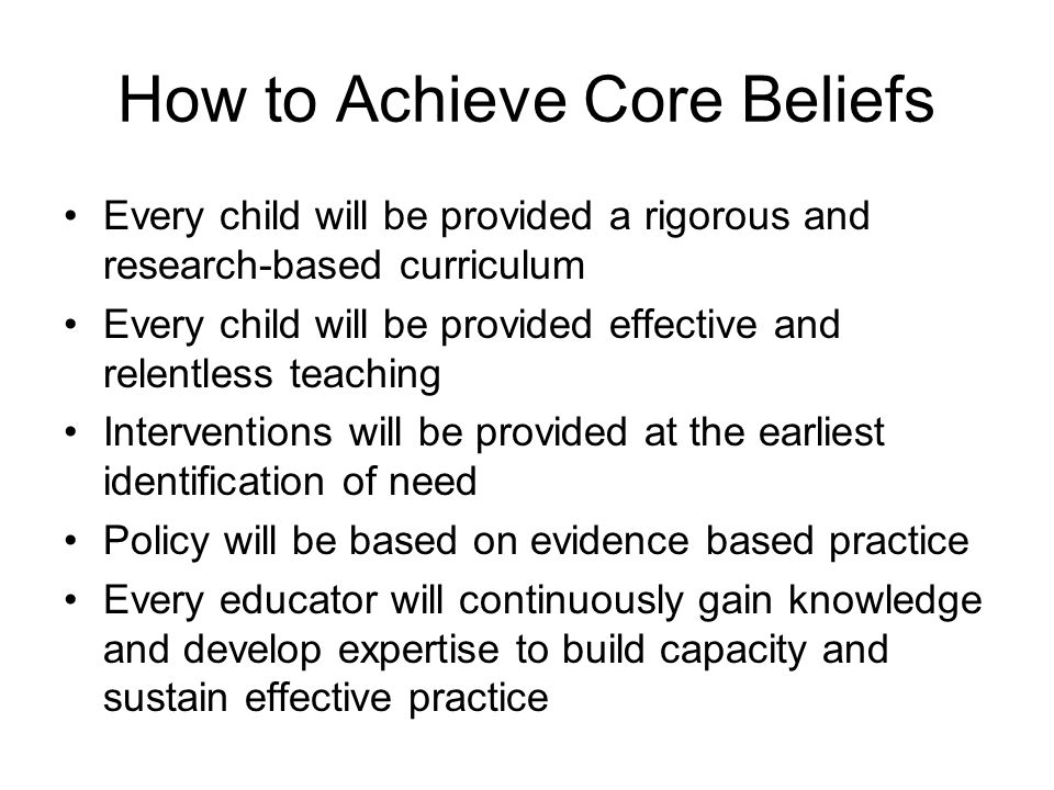 How to Achieve Core Beliefs Every child will be provided a rigorous and research-based curriculum Every child will be provided effective and relentles