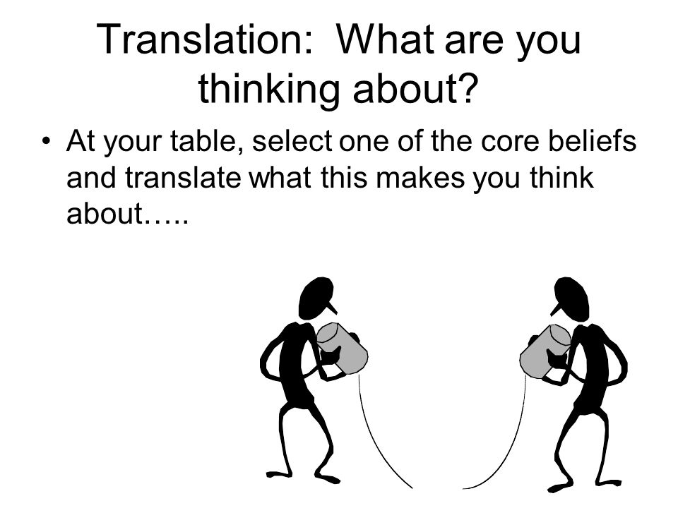 Translation: What are you thinking about? At your table, select one of the core beliefs and translate what this makes you think about…..