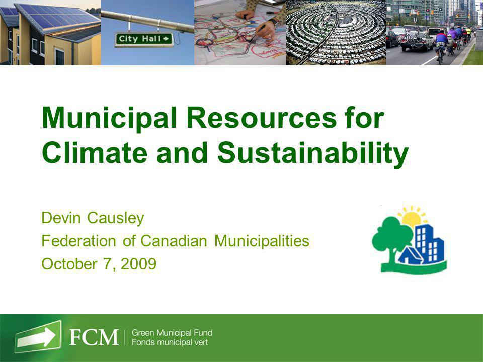 Municipal Resources for Climate and Sustainability Devin Causley Federation of Canadian Municipalities October 7, 2009