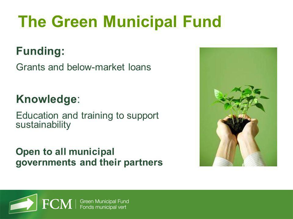 Funding: Grants and below-market loans Knowledge: Education and training to support sustainability Open to all municipal governments and their partner