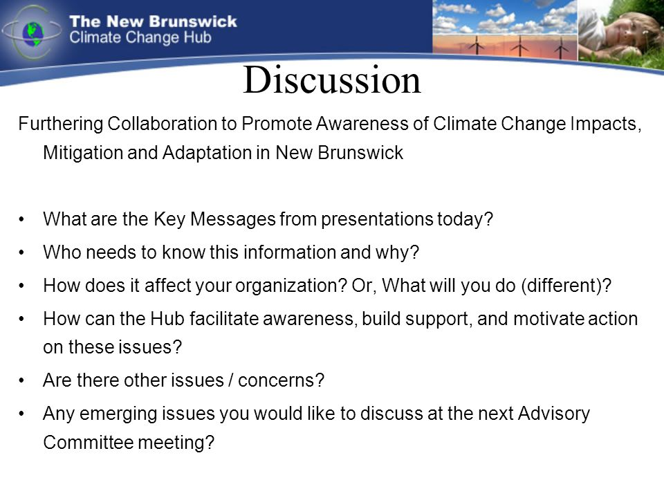 Discussion Furthering Collaboration to Promote Awareness of Climate Change Impacts, Mitigation and Adaptation in New Brunswick What are the Key Messages from presentations today.