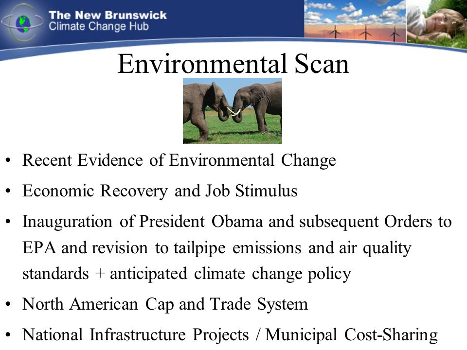 Environmental Scan Recent Evidence of Environmental Change Economic Recovery and Job Stimulus Inauguration of President Obama and subsequent Orders to EPA and revision to tailpipe emissions and air quality standards + anticipated climate change policy North American Cap and Trade System National Infrastructure Projects / Municipal Cost-Sharing