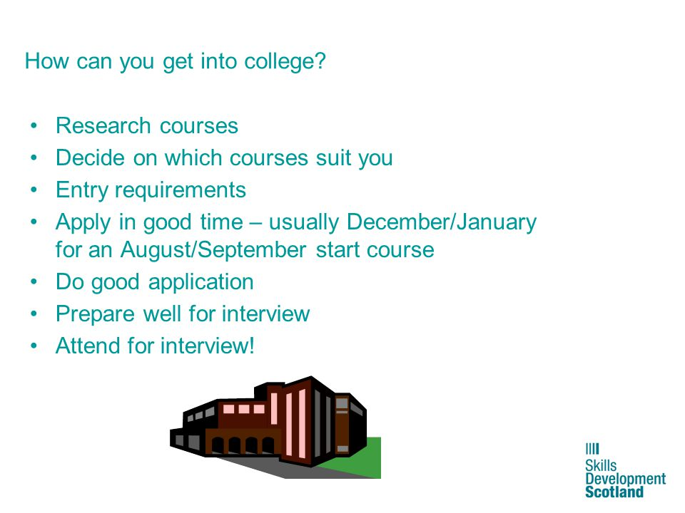 12 How can you get into college? Research courses Decide on which courses suit you Entry requirements Apply in good time – usually December/January fo