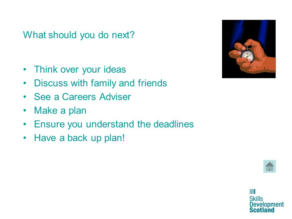 16 What should you do next? Think over your ideas Discuss with family and friends See a Careers Adviser Make a plan Ensure you understand the deadline