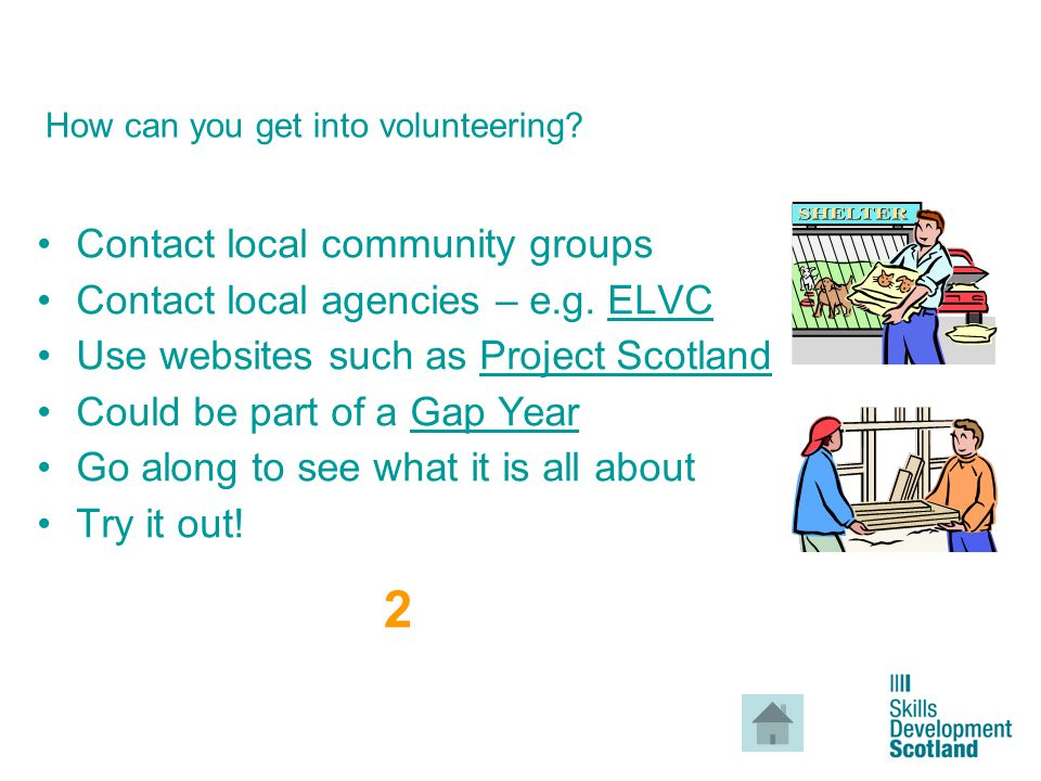 4 How can you get into volunteering? Contact local community groups Contact local agencies – e.g. ELVCELVC Use websites such as Project ScotlandProjec
