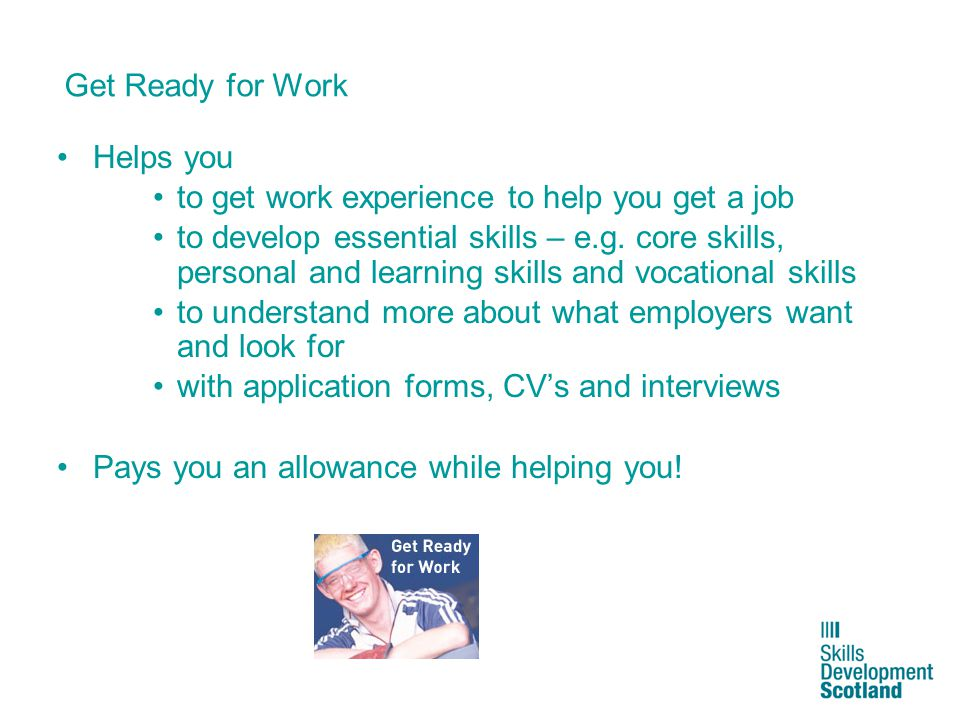 5 Get Ready for Work Helps you to get work experience to help you get a job to develop essential skills – e.g. core skills, personal and learning skil