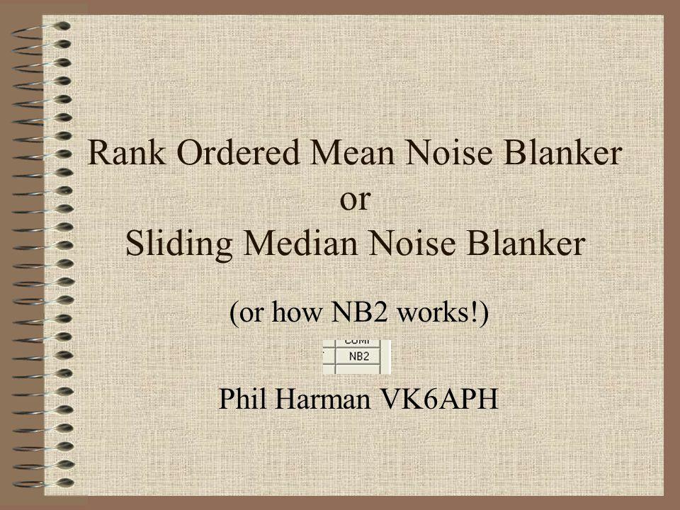 Rank Ordered Mean Noise Blanker or Sliding Median Noise Blanker (or how NB2 works!) Phil Harman VK6APH