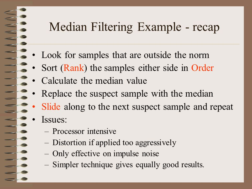Median Filtering Example - recap Look for samples that are outside the norm Sort (Rank) the samples either side in Order Calculate the median value Re