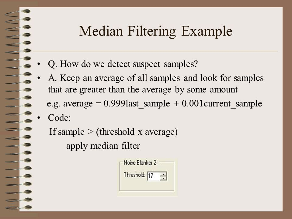 Median Filtering Example Q. How do we detect suspect samples? A. Keep an average of all samples and look for samples that are greater than the average
