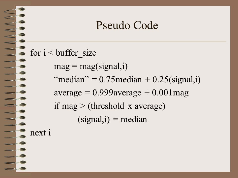 "Pseudo Code for i < buffer_size mag = mag(signal,i) ""median"" = 0.75median + 0.25(signal,i) average = 0.999average + 0.001mag if mag > (threshold x ave"