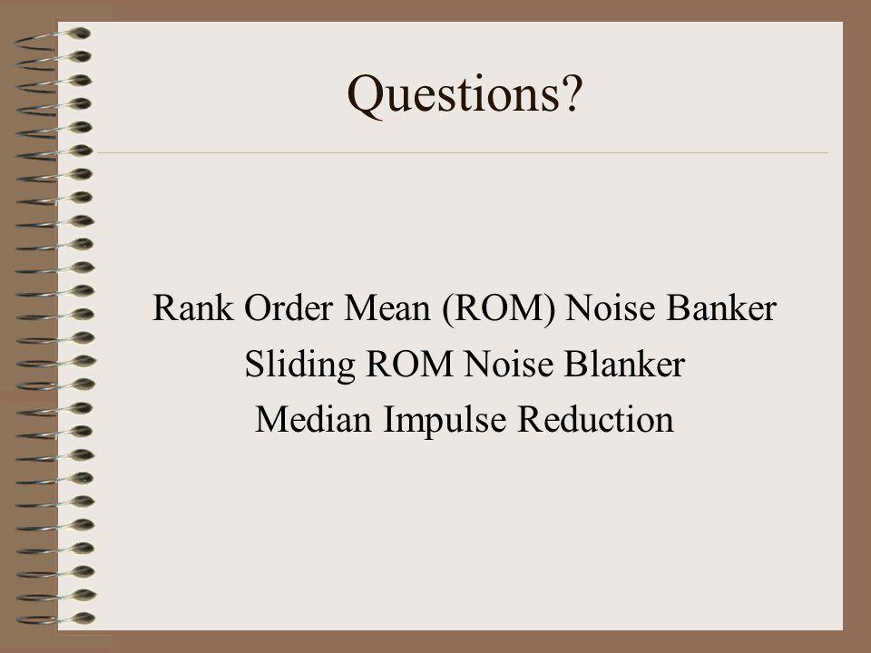 Questions Rank Order Mean (ROM) Noise Banker Sliding ROM Noise Blanker Median Impulse Reduction