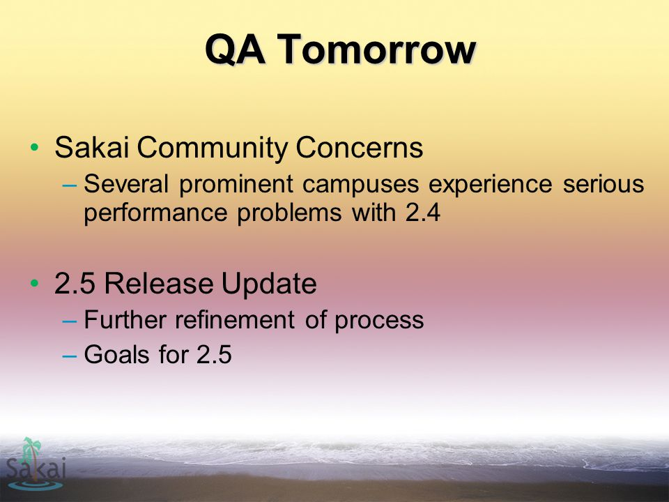 QA Tomorrow Sakai Community Concerns –Several prominent campuses experience serious performance problems with 2.4 2.5 Release Update –Further refinement of process –Goals for 2.5