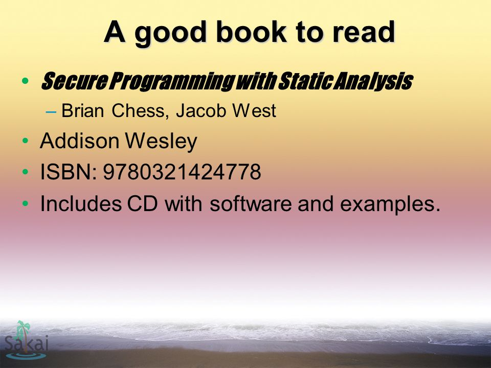 A good book to read Secure Programming with Static Analysis –Brian Chess, Jacob West Addison Wesley ISBN: 9780321424778 Includes CD with software and examples.