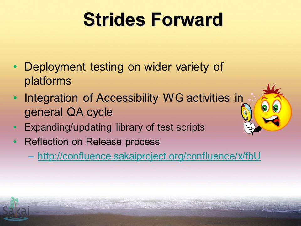 Strides Forward Deployment testing on wider variety of platforms Integration of Accessibility WG activities in general QA cycle Expanding/updating library of test scripts Reflection on Release process –http://confluence.sakaiproject.org/confluence/x/fbUhttp://confluence.sakaiproject.org/confluence/x/fbU