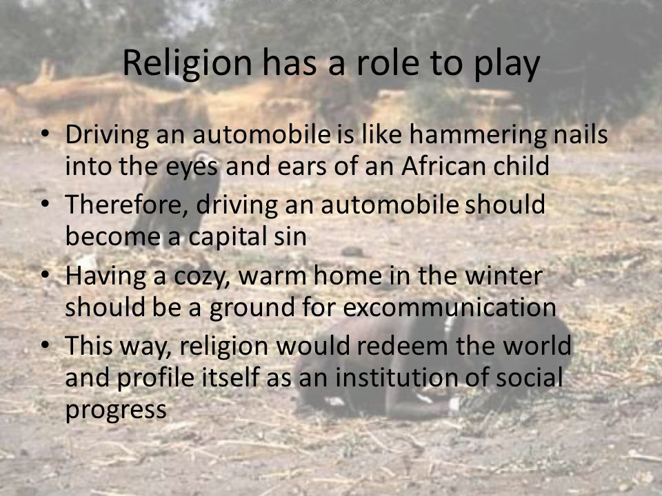 Religion has a role to play Driving an automobile is like hammering nails into the eyes and ears of an African child Therefore, driving an automobile should become a capital sin Having a cozy, warm home in the winter should be a ground for excommunication This way, religion would redeem the world and profile itself as an institution of social progress