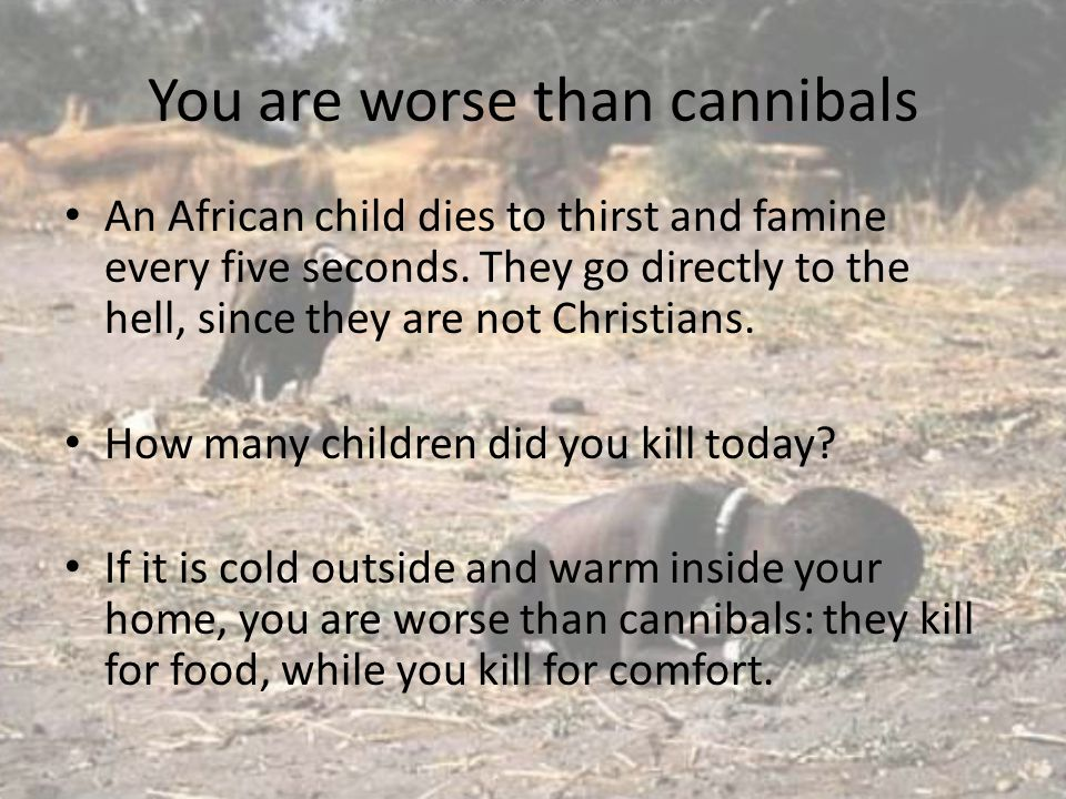 You are worse than cannibals An African child dies to thirst and famine every five seconds. They go directly to the hell, since they are not Christian