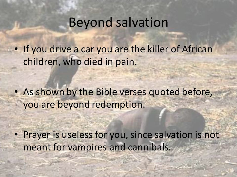 Beyond salvation If you drive a car you are the killer of African children, who died in pain. As shown by the Bible verses quoted before, you are beyo