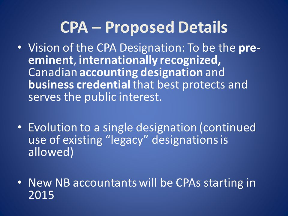 CPA – Proposed Details Vision of the CPA Designation: To be the pre- eminent, internationally recognized, Canadian accounting designation and business credential that best protects and serves the public interest.
