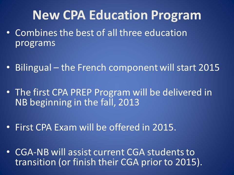 New CPA Education Program Combines the best of all three education programs Bilingual – the French component will start 2015 The first CPA PREP Program will be delivered in NB beginning in the fall, 2013 First CPA Exam will be offered in 2015.