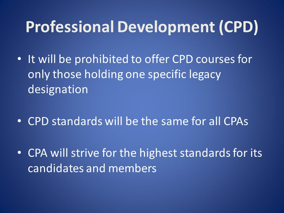 Professional Development (CPD) It will be prohibited to offer CPD courses for only those holding one specific legacy designation CPD standards will be the same for all CPAs CPA will strive for the highest standards for its candidates and members