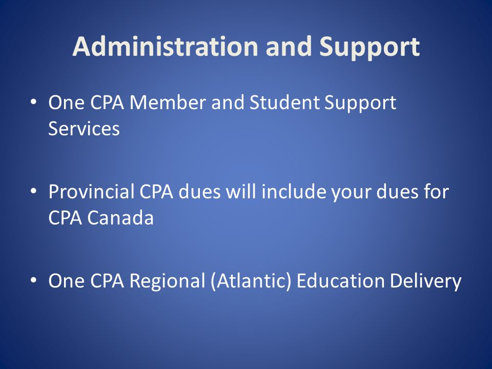 Administration and Support One CPA Member and Student Support Services Provincial CPA dues will include your dues for CPA Canada One CPA Regional (Atlantic) Education Delivery