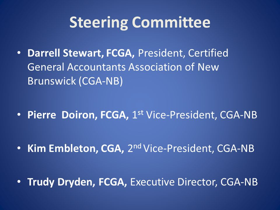 Steering Committee Darrell Stewart, FCGA, President, Certified General Accountants Association of New Brunswick (CGA-NB) Pierre Doiron, FCGA, 1 st Vice-President, CGA-NB Kim Embleton, CGA, 2 nd Vice-President, CGA-NB Trudy Dryden, FCGA, Executive Director, CGA-NB