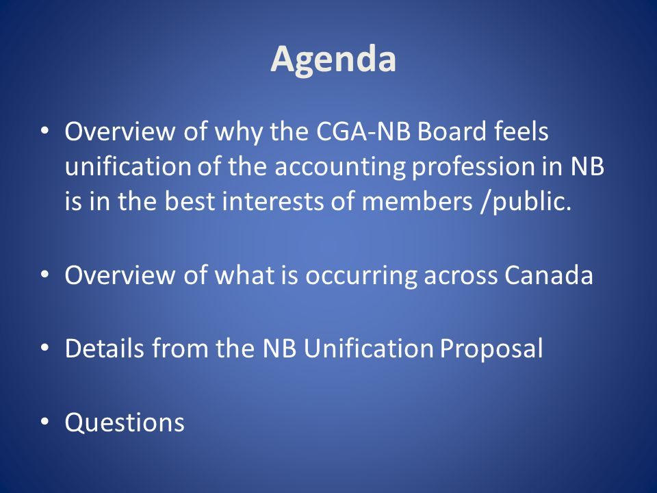 Agenda Overview of why the CGA-NB Board feels unification of the accounting profession in NB is in the best interests of members /public.