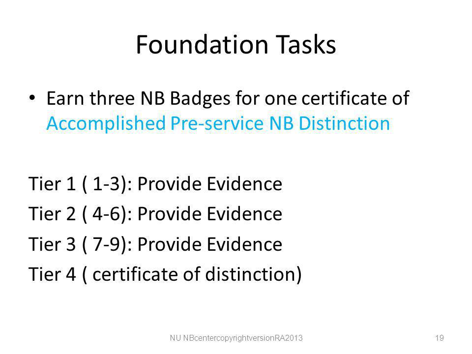 Foundation Tasks Earn three NB Badges for one certificate of Accomplished Pre-service NB Distinction Tier 1 ( 1-3): Provide Evidence Tier 2 ( 4-6): Provide Evidence Tier 3 ( 7-9): Provide Evidence Tier 4 ( certificate of distinction) NU NBcentercopyrightversionRA201319