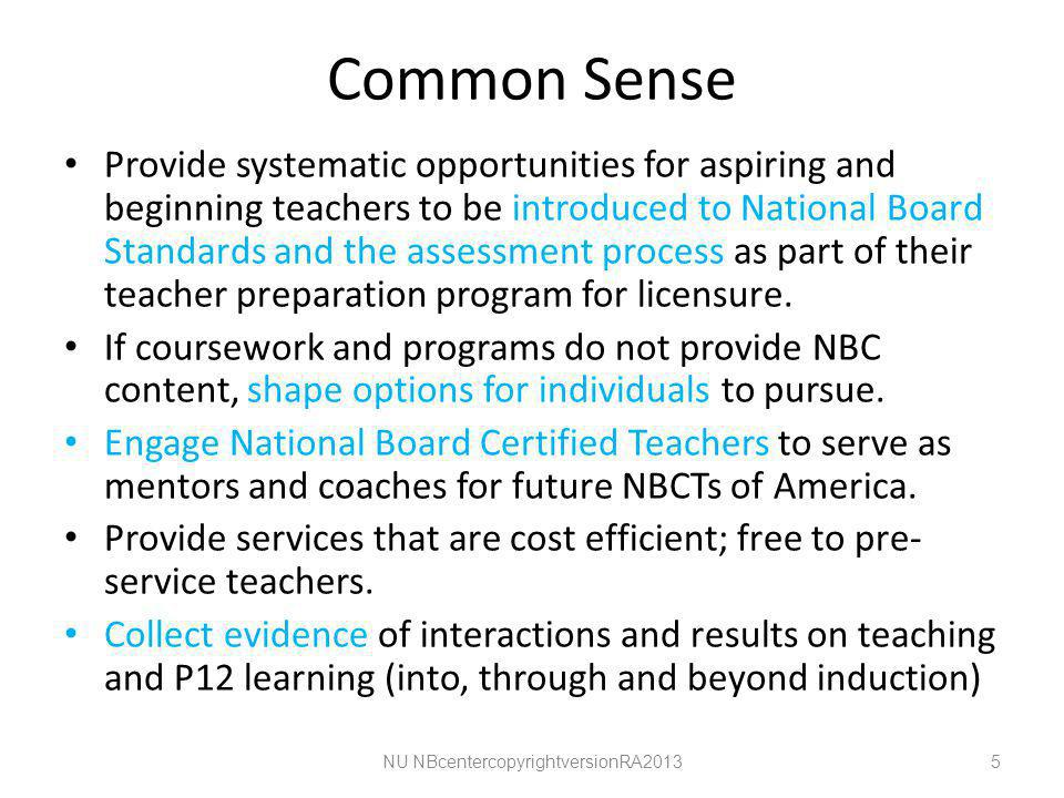 Common Sense Provide systematic opportunities for aspiring and beginning teachers to be introduced to National Board Standards and the assessment process as part of their teacher preparation program for licensure.